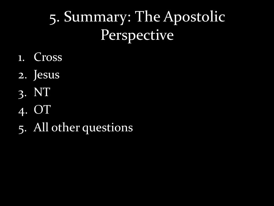 5. Summary: The Apostolic Perspective 1.Cross 2.Jesus 3.NT 4.OT 5.All other questions