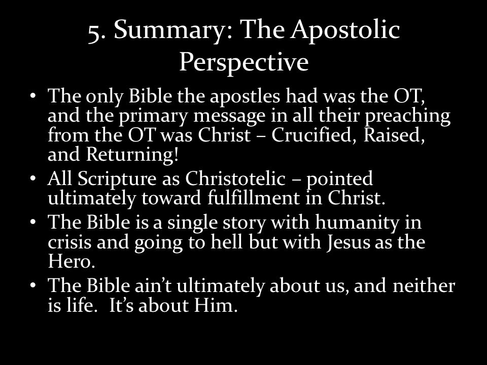 5. Summary: The Apostolic Perspective The only Bible the apostles had was the OT, and the primary message in all their preaching from the OT was Chris
