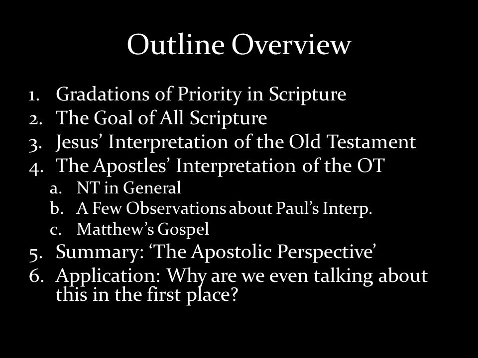Outline Overview 1.Gradations of Priority in Scripture 2.The Goal of All Scripture 3.Jesus Interpretation of the Old Testament 4.The Apostles Interpretation of the OT a.NT in General b.A Few Observations about Pauls Interp.