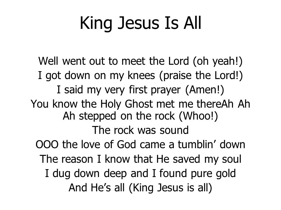 King Jesus Is All Well went out to meet the Lord (oh yeah!) I got down on my knees (praise the Lord!) I said my very first prayer (Amen!) You know the Holy Ghost met me thereAh Ah Ah stepped on the rock (Whoo!) The rock was sound OOO the love of God came a tumblin down The reason I know that He saved my soul I dug down deep and I found pure gold And Hes all (King Jesus is all)