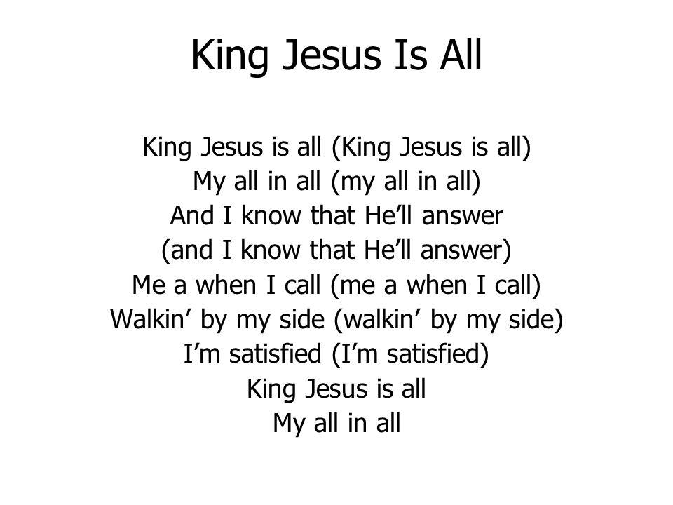 King Jesus Is All King Jesus is all (King Jesus is all) My all in all (my all in all) And I know that Hell answer (and I know that Hell answer) Me a when I call (me a when I call) Walkin by my side (walkin by my side) Im satisfied (Im satisfied) King Jesus is all My all in all