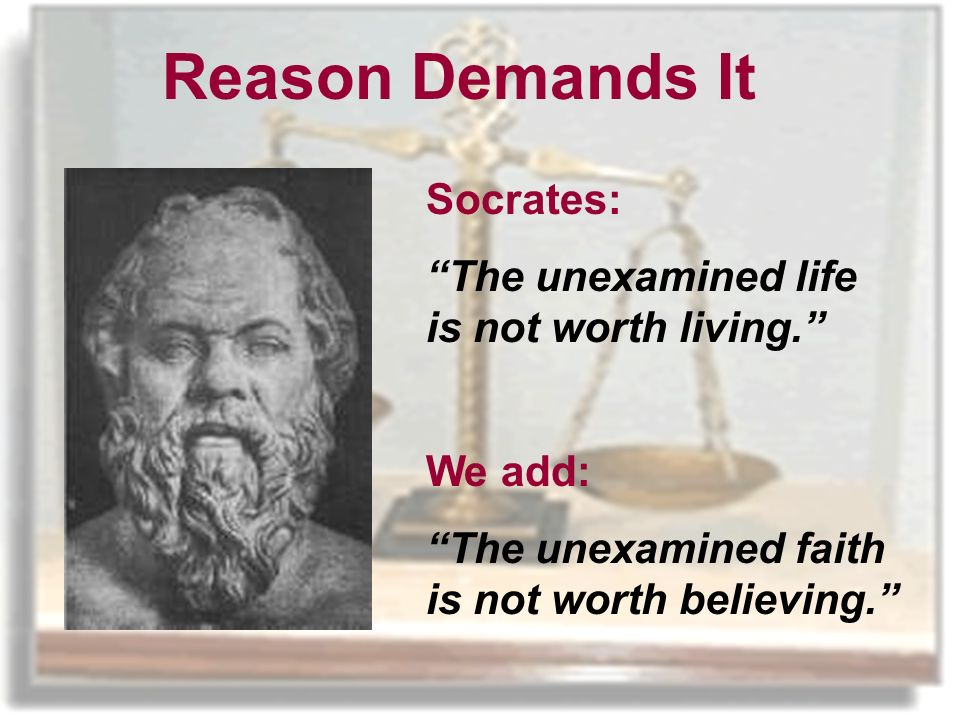 Reason Demands It Socrates: The unexamined life is not worth living.