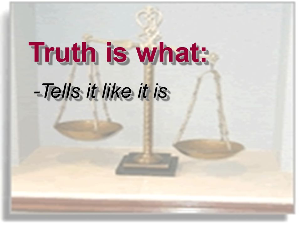 What is Truth. Truth is what: -Tells it like it is What is Truth.