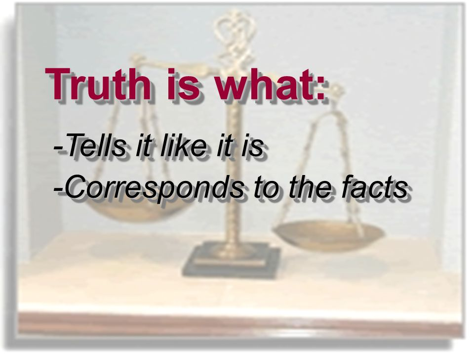What is Truth. Truth is what: -Tells it like it is -Corresponds to the facts What is Truth.