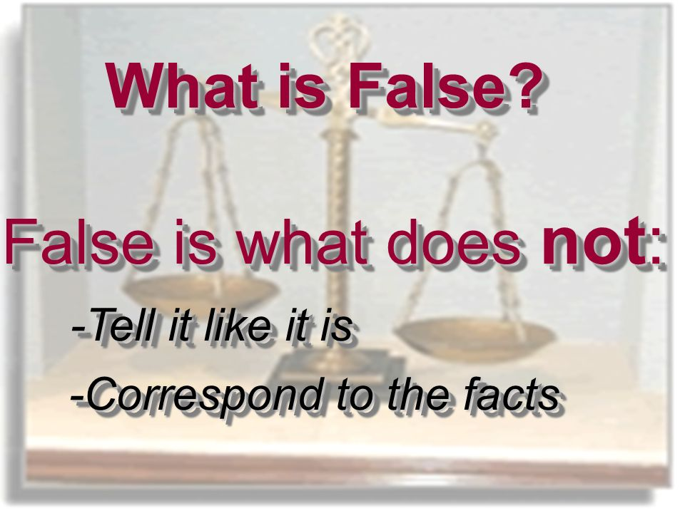 What is False. False is what does not: -Tell it like it is -Correspond to the facts What is False.