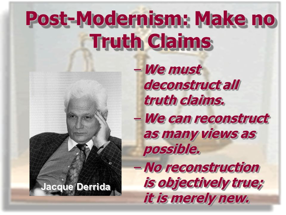 Post-Modernism: Make no Truth Claims –We must deconstruct all truth claims.