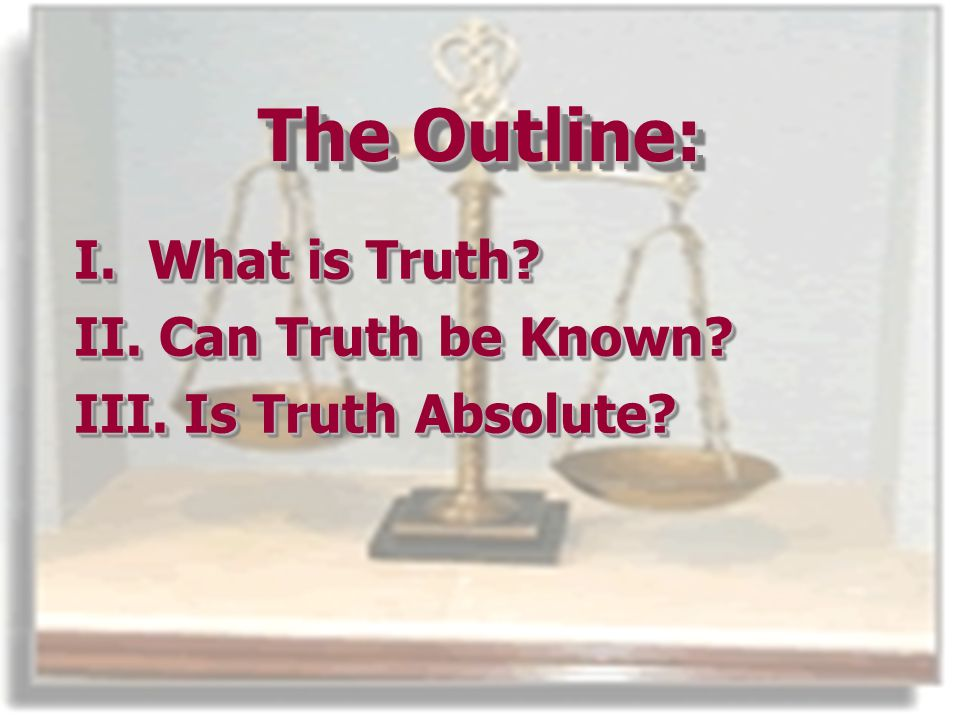 The Outline: I. What is Truth. II.Can Truth be Known.