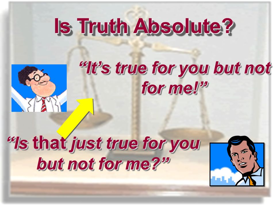 Is Truth Absolute Its true for you but not for me! Is that just true for you but not for me