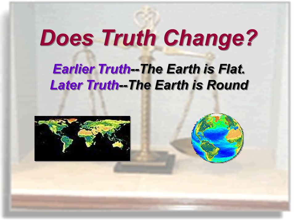 Earlier Truth--The Earth is Flat. Later Truth--The Earth is Round Earlier Truth--The Earth is Flat.