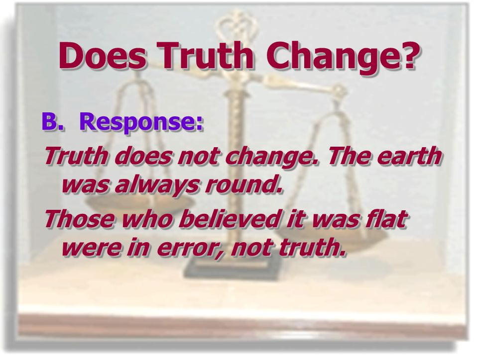 Does Truth Change. B. Response: Truth does not change.