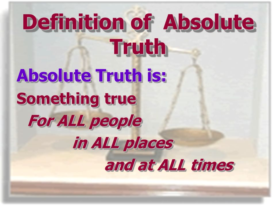 Definition of Absolute Truth Absolute Truth is: Something true For ALL people in ALL places and at ALL times and at ALL times Absolute Truth is: Something true For ALL people in ALL places and at ALL times and at ALL times