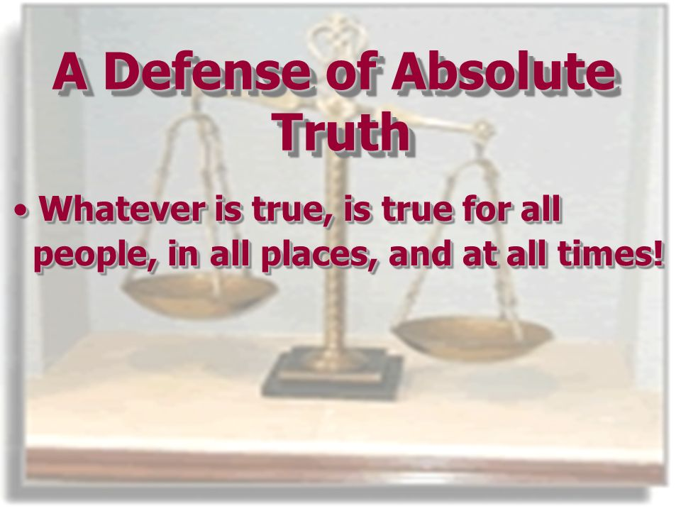 A Defense of Absolute Truth Whatever is true, is true for allWhatever is true, is true for all people, in all places, and at all times.