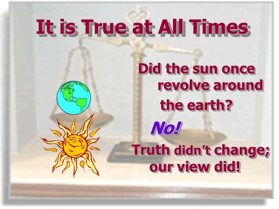 It is True at All Times Did the sun once revolve around the earth.