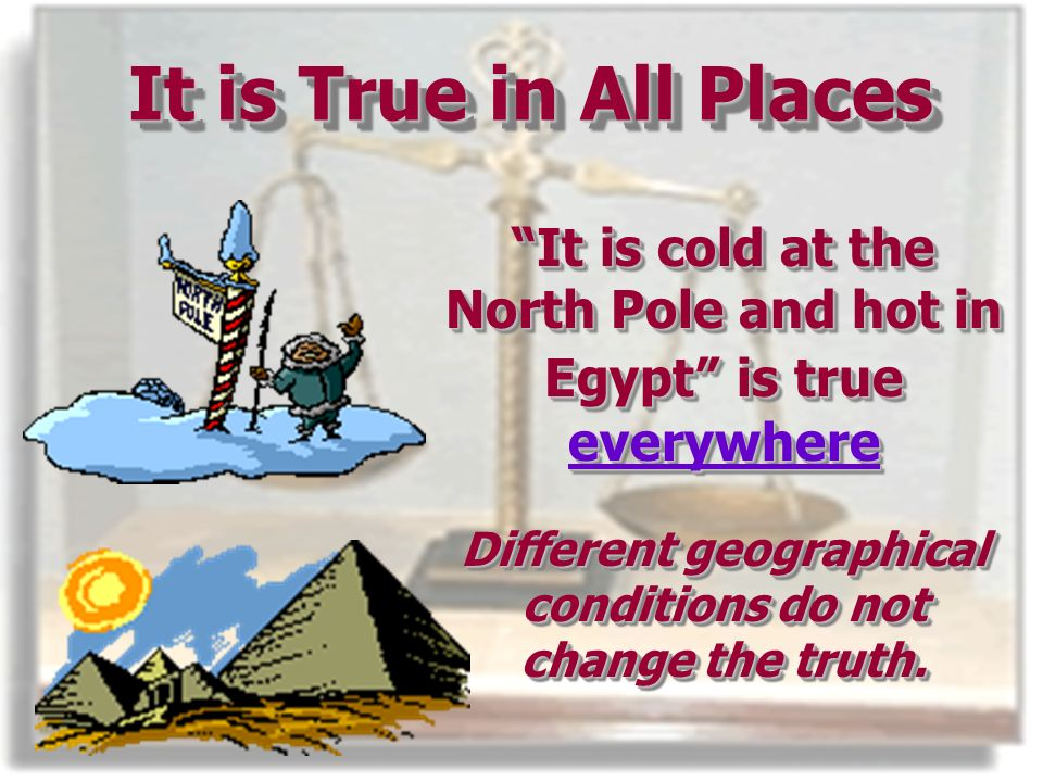 It is True in All Places It is cold at the North Pole and hot in Egypt is true everywhere Different geographical conditions do not change the truth.