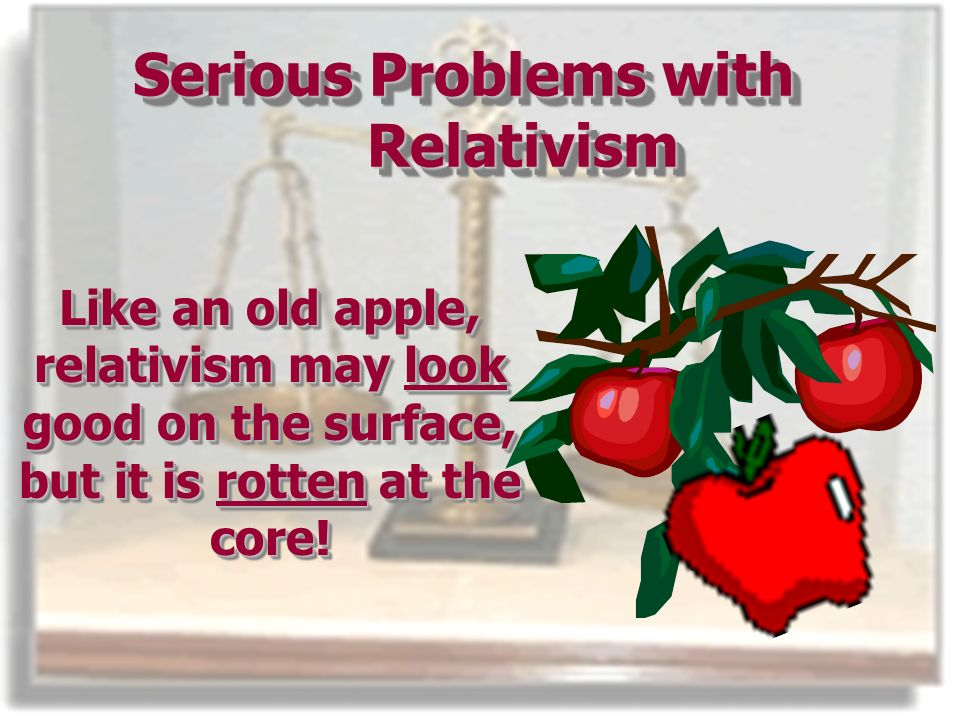 Serious Problems with Relativism Like an old apple, relativism may look good on the surface, but it is rotten at the core!