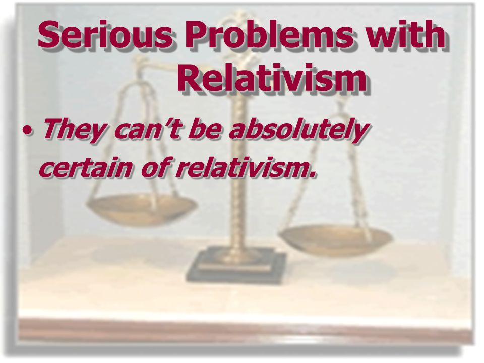 Serious Problems with Relativism They cant be absolutelyThey cant be absolutely certain of relativism.