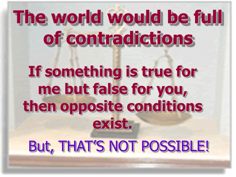The world would be full of contradictions If something is true for me but false for you, then opposite conditions exist.
