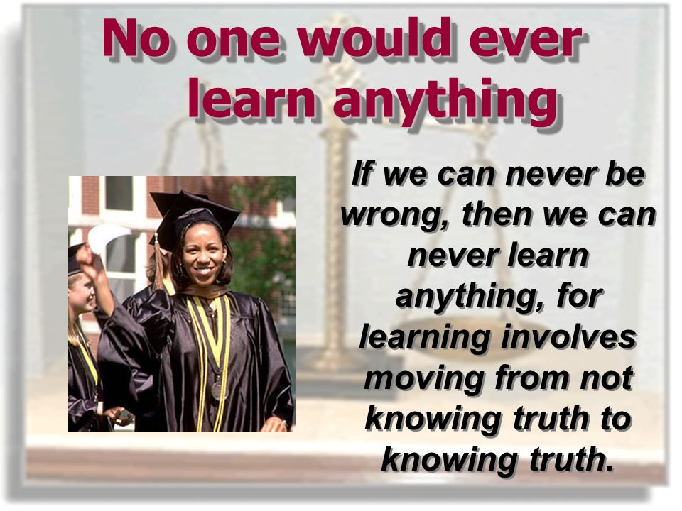 No one would ever learn anything If we can never be wrong, then we can never learn anything, for learning involves moving from not knowing truth to knowing truth.