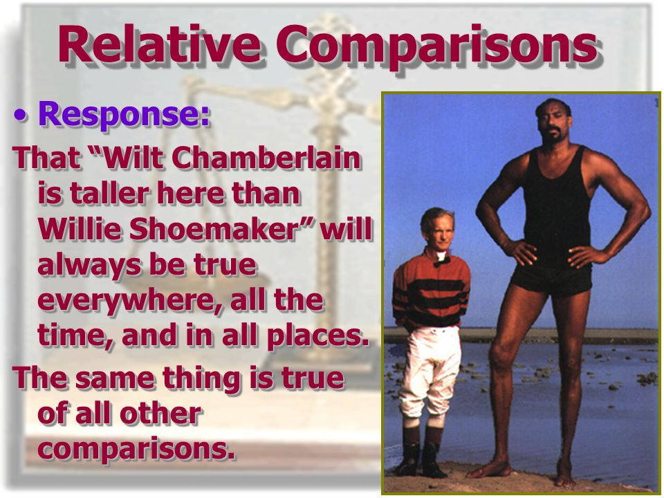 Response:Response: That Wilt Chamberlain is taller here than Willie Shoemaker will always be true everywhere, all the time, and in all places.
