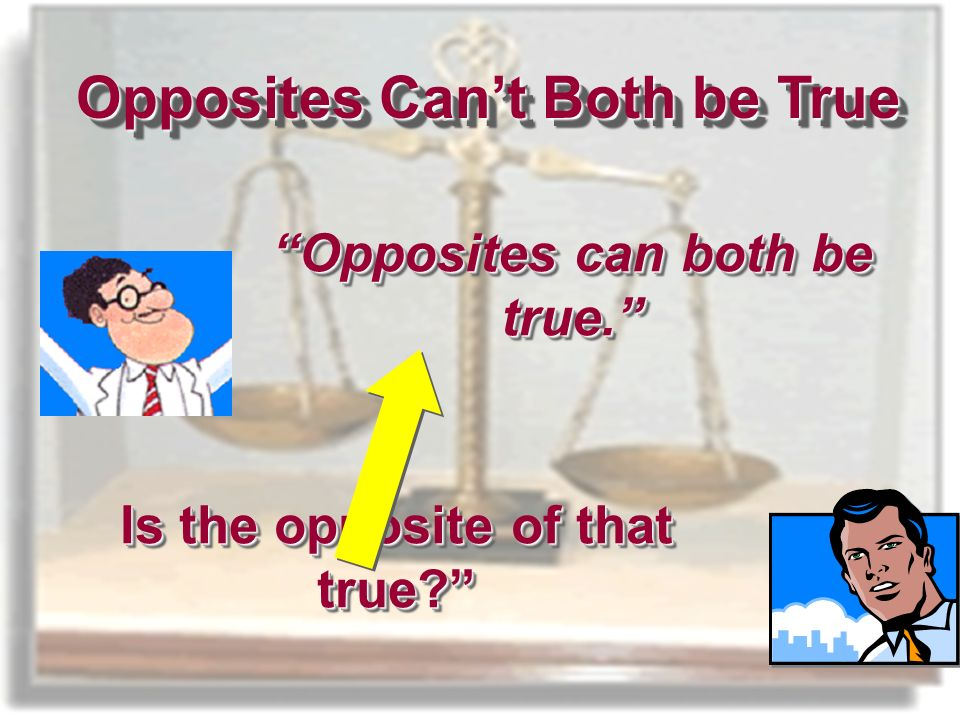 Opposites can both be true. Opposites Cant Both be True Is the opposite of that true