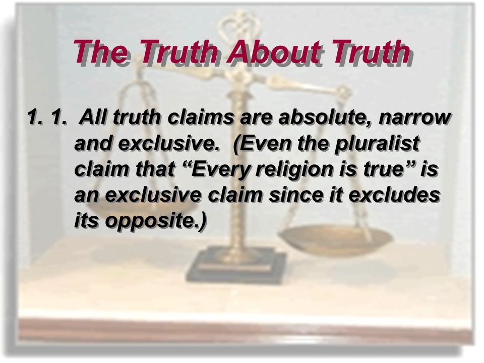 1.1. All truth claims are absolute, narrow and exclusive.