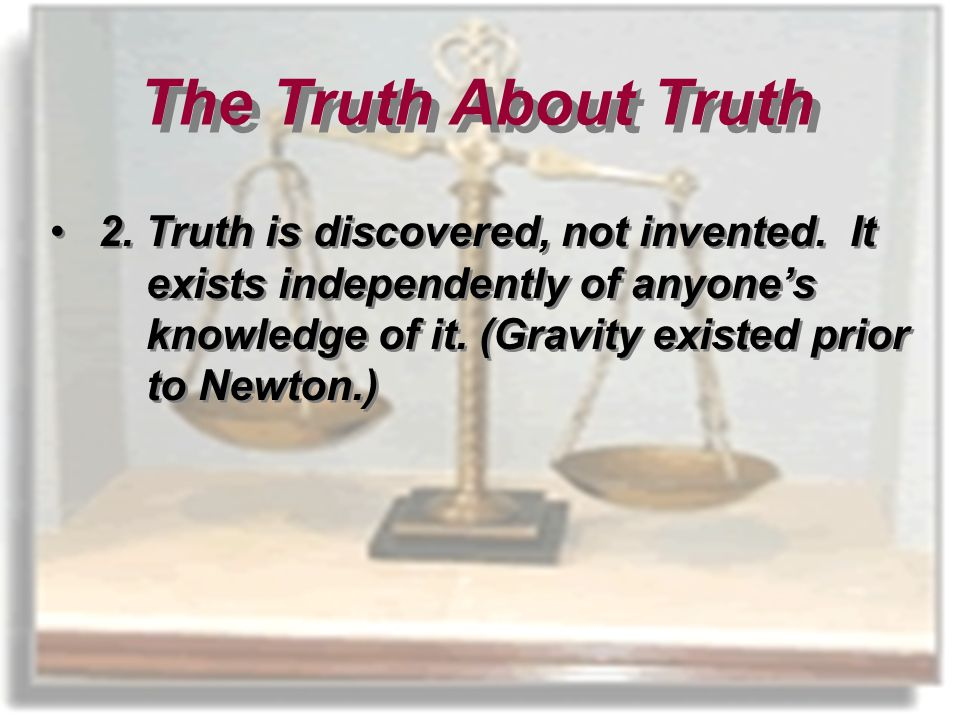 2. Truth is discovered, not invented. It exists independently of anyones knowledge of it.