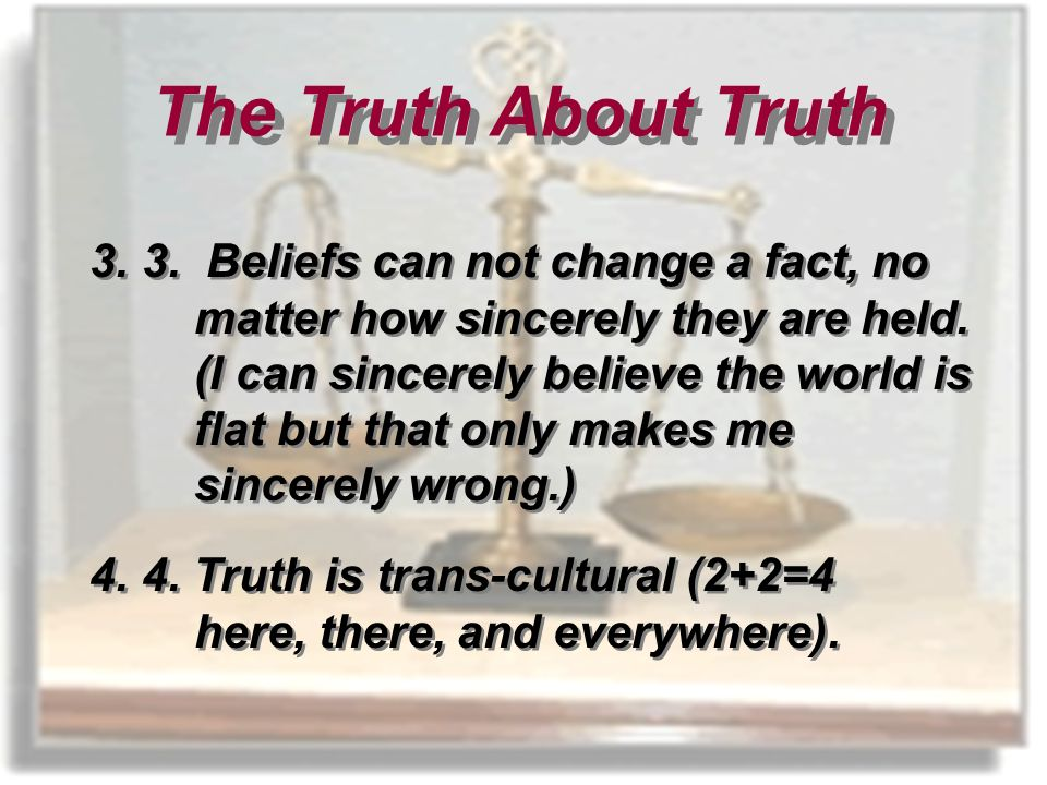 3.3. Beliefs can not change a fact, no matter how sincerely they are held.