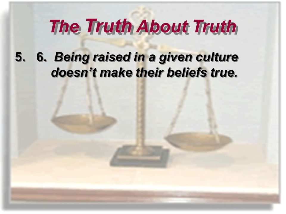 5. 6. Being raised in a given culture doesnt make their beliefs true.