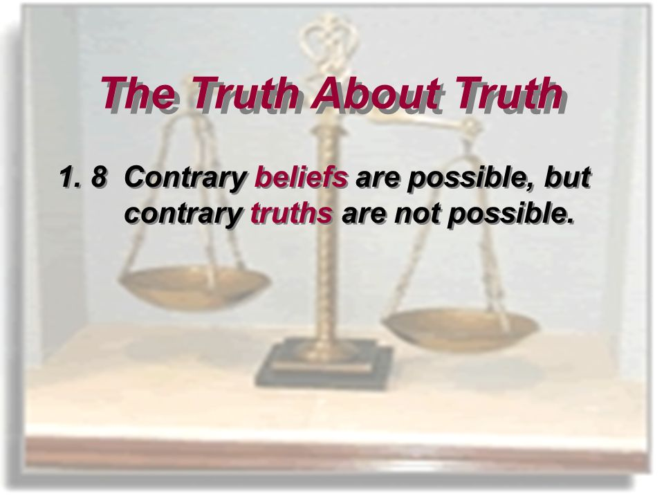 1.8 Contrary beliefs are possible, but contrary truths are not possible. The Truth About Truth