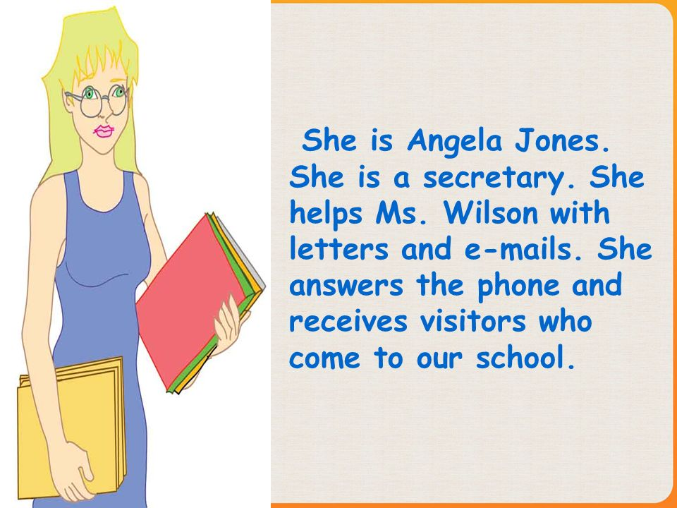 She is Angela Jones. She is a secretary. She helps Ms. Wilson with letters and e-mails. She answers the phone and receives visitors who come to our sc