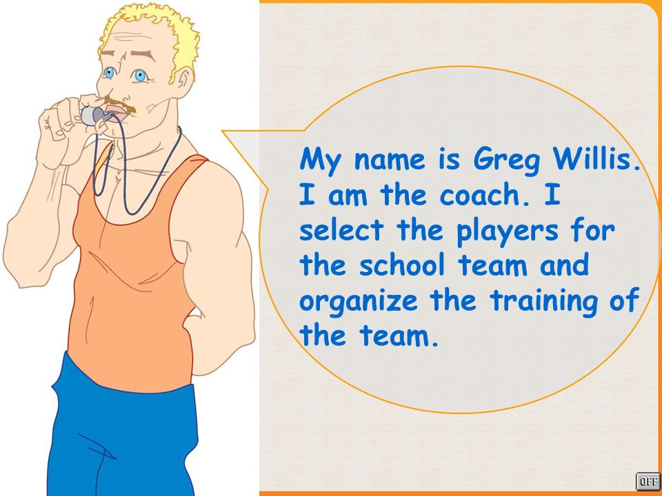 My name is Greg Willis. I am the coach. I select the players for the school team and organize the training of the team.