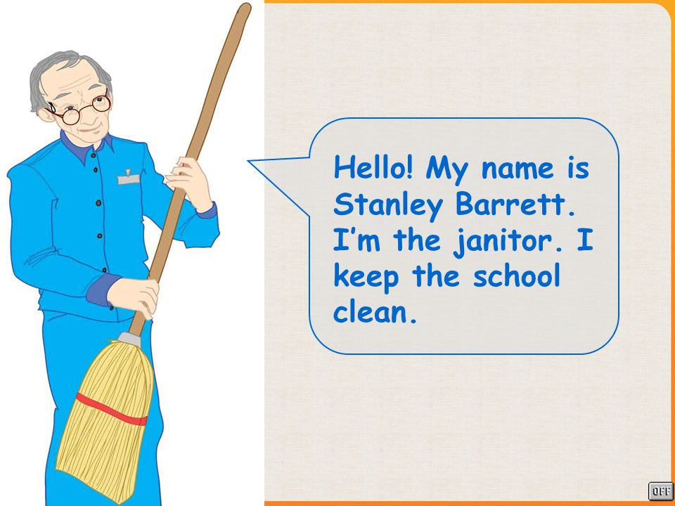 Hello! My name is Stanley Barrett. Im the janitor. I keep the school clean.