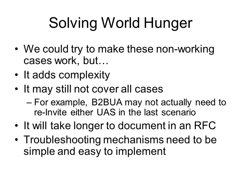 Solving World Hunger We could try to make these non-working cases work, but… It adds complexity It may still not cover all cases –For example, B2BUA may not actually need to re-Invite either UAS in the last scenario It will take longer to document in an RFC Troubleshooting mechanisms need to be simple and easy to implement