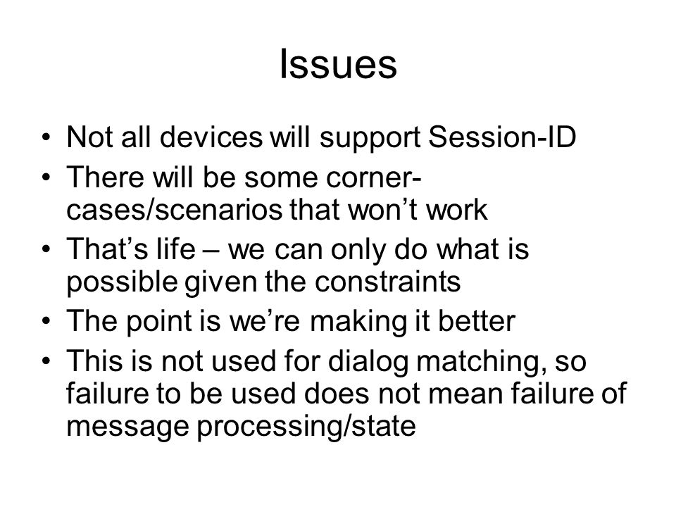 Issues Not all devices will support Session-ID There will be some corner- cases/scenarios that wont work Thats life – we can only do what is possible given the constraints The point is were making it better This is not used for dialog matching, so failure to be used does not mean failure of message processing/state