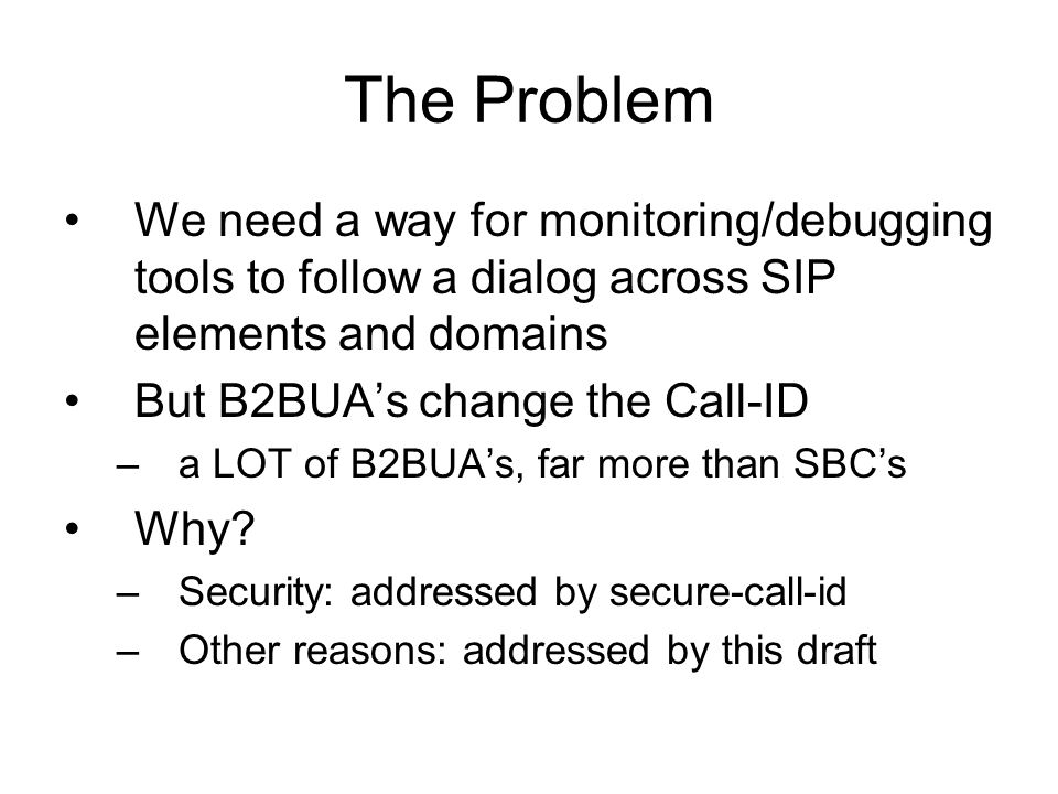 The Problem We need a way for monitoring/debugging tools to follow a dialog across SIP elements and domains But B2BUAs change the Call-ID –a LOT of B2
