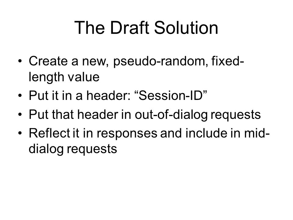 The Draft Solution Create a new, pseudo-random, fixed- length value Put it in a header: Session-ID Put that header in out-of-dialog requests Reflect i
