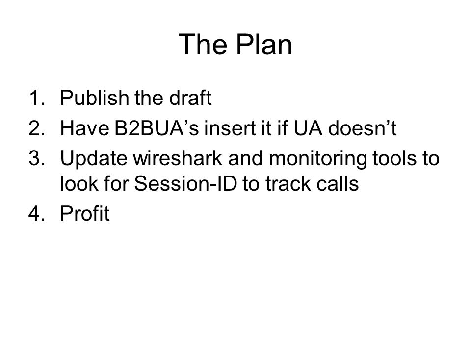 The Plan 1.Publish the draft 2.Have B2BUAs insert it if UA doesnt 3.Update wireshark and monitoring tools to look for Session-ID to track calls 4.Profit
