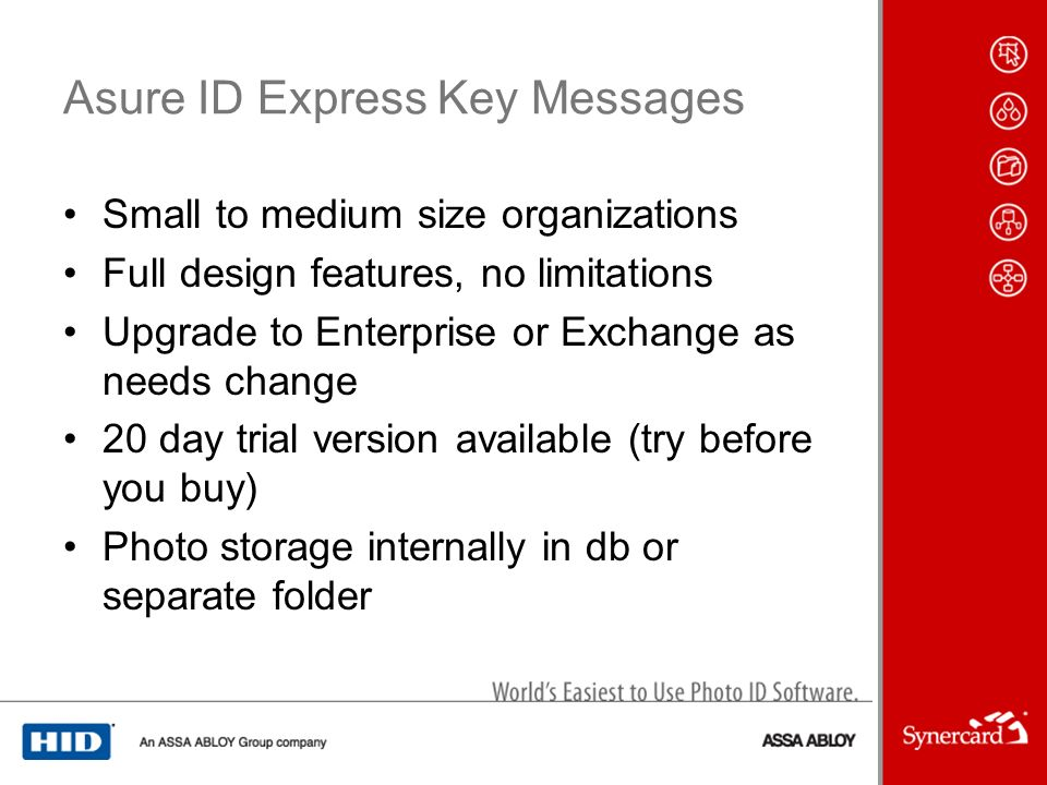 Asure ID Express Key Messages Small to medium size organizations Full design features, no limitations Upgrade to Enterprise or Exchange as needs change 20 day trial version available (try before you buy) Photo storage internally in db or separate folder