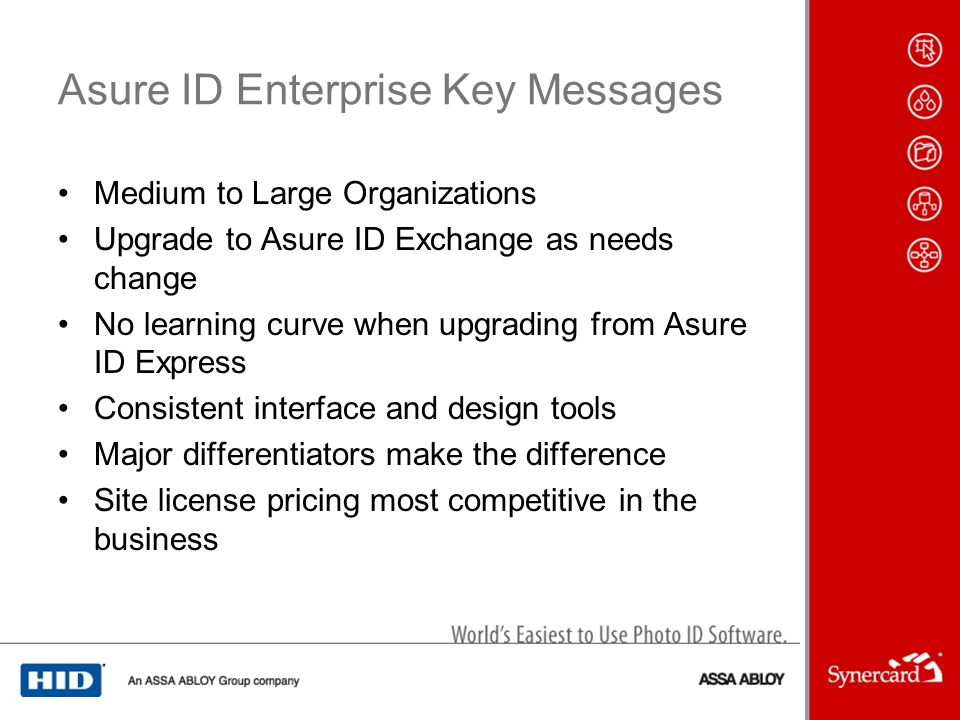 Asure ID Enterprise Key Messages Medium to Large Organizations Upgrade to Asure ID Exchange as needs change No learning curve when upgrading from Asure ID Express Consistent interface and design tools Major differentiators make the difference Site license pricing most competitive in the business