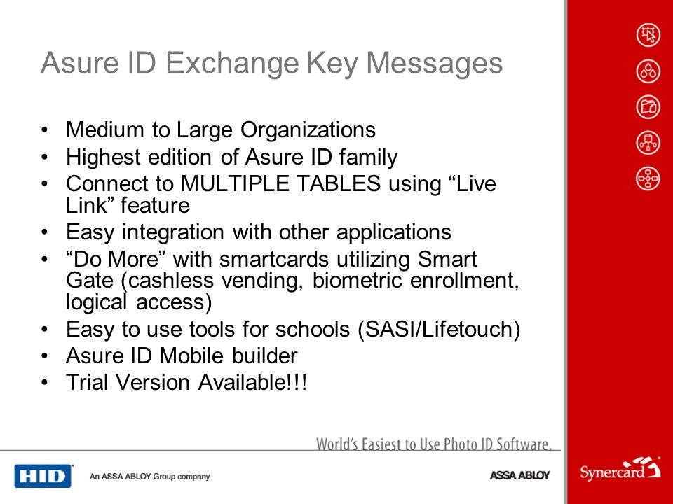 Asure ID Exchange Key Messages Medium to Large Organizations Highest edition of Asure ID family Connect to MULTIPLE TABLES using Live Link feature Easy integration with other applications Do More with smartcards utilizing Smart Gate (cashless vending, biometric enrollment, logical access) Easy to use tools for schools (SASI/Lifetouch) Asure ID Mobile builder Trial Version Available!!!