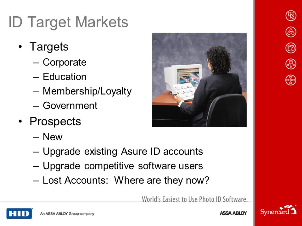 ID Target Markets Targets –Corporate –Education –Membership/Loyalty –Government Prospects –New –Upgrade existing Asure ID accounts –Upgrade competitive software users –Lost Accounts: Where are they now?