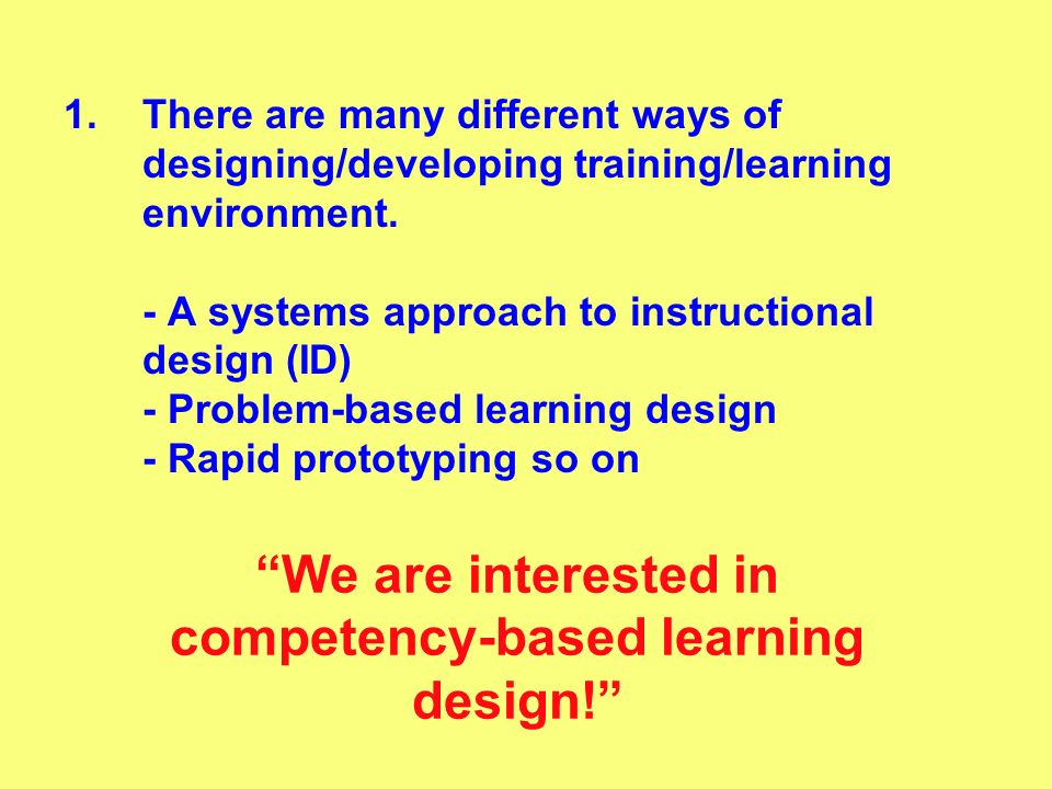 1.There are many different ways of designing/developing training/learning environment. - A systems approach to instructional design (ID) - Problem-bas