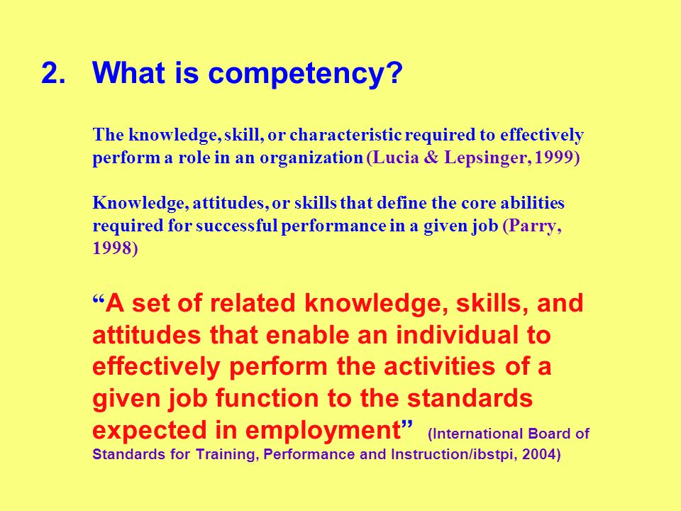 2.What is competency? The knowledge, skill, or characteristic required to effectively perform a role in an organization (Lucia & Lepsinger, 1999) Know