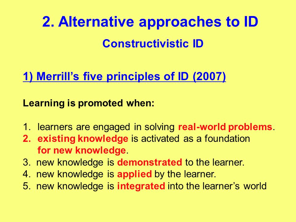 Constructivistic ID 2. Alternative approaches to ID 1) Merrills five principles of ID (2007) Learning is promoted when: 1.learners are engaged in solv
