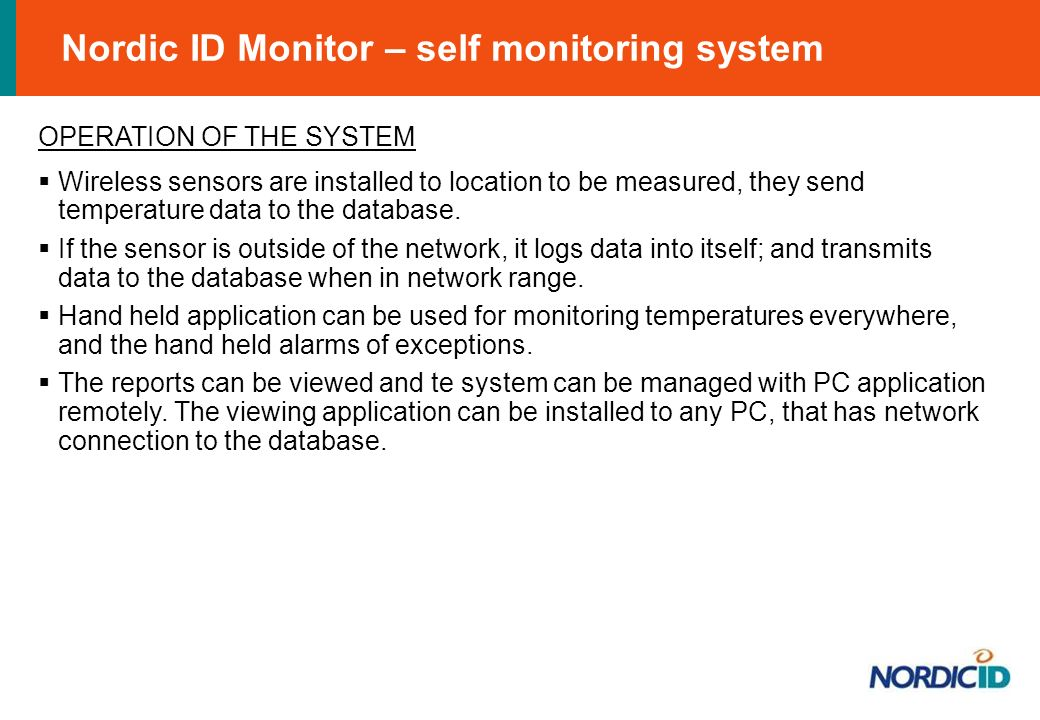 Nordic ID Monitor – self monitoring system OPERATION OF THE SYSTEM Wireless sensors are installed to location to be measured, they send temperature data to the database.