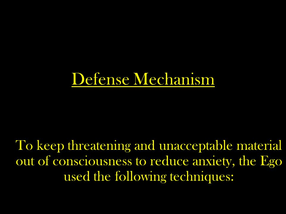 Defense Mechanism To keep threatening and unacceptable material out of consciousness to reduce anxiety, the Ego used the following techniques: