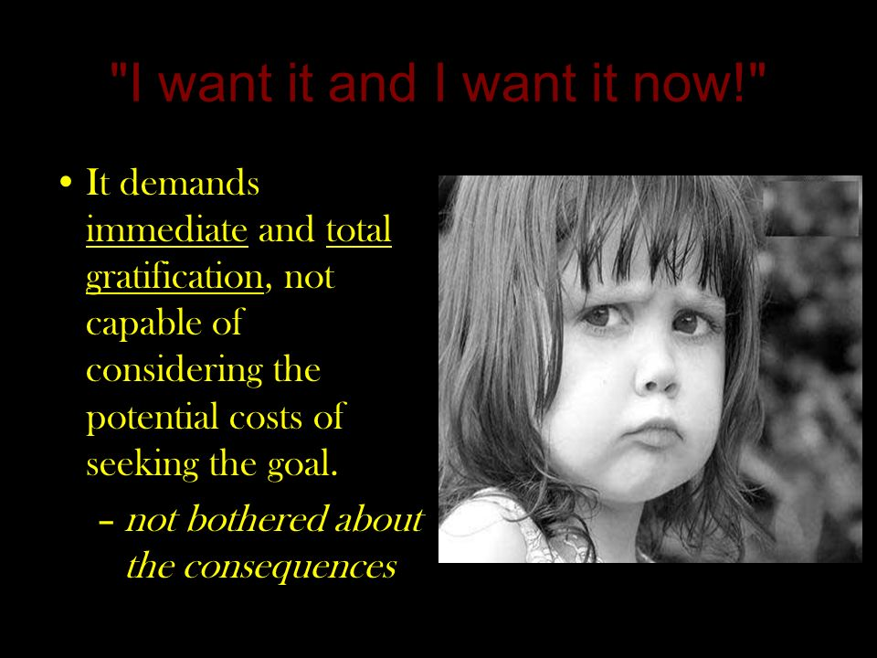 I want it and I want it now! It demands immediate and total gratification, not capable of considering the potential costs of seeking the goal.