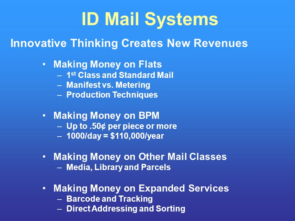 ID Mail Systems Innovative Thinking Creates New Revenues Making Money on Flats –1 st Class and Standard Mail –Manifest vs.