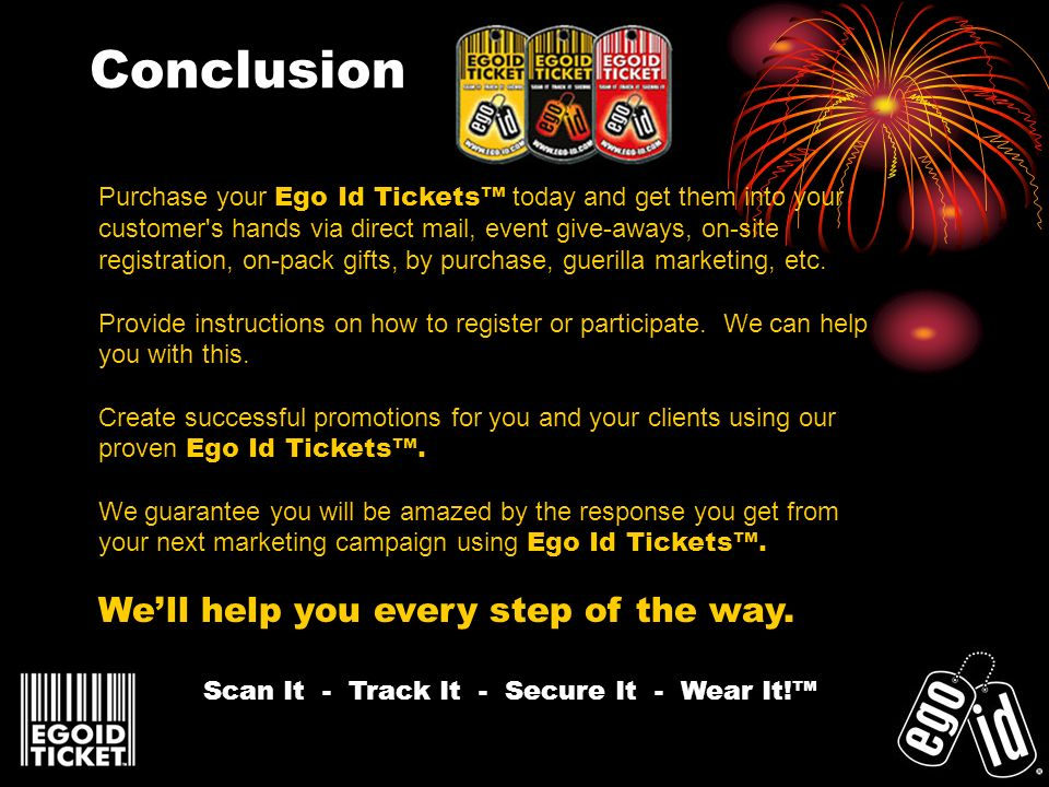 Conclusion Purchase your Ego Id Tickets today and get them into your customer's hands via direct mail, event give-aways, on-site registration, on-pack