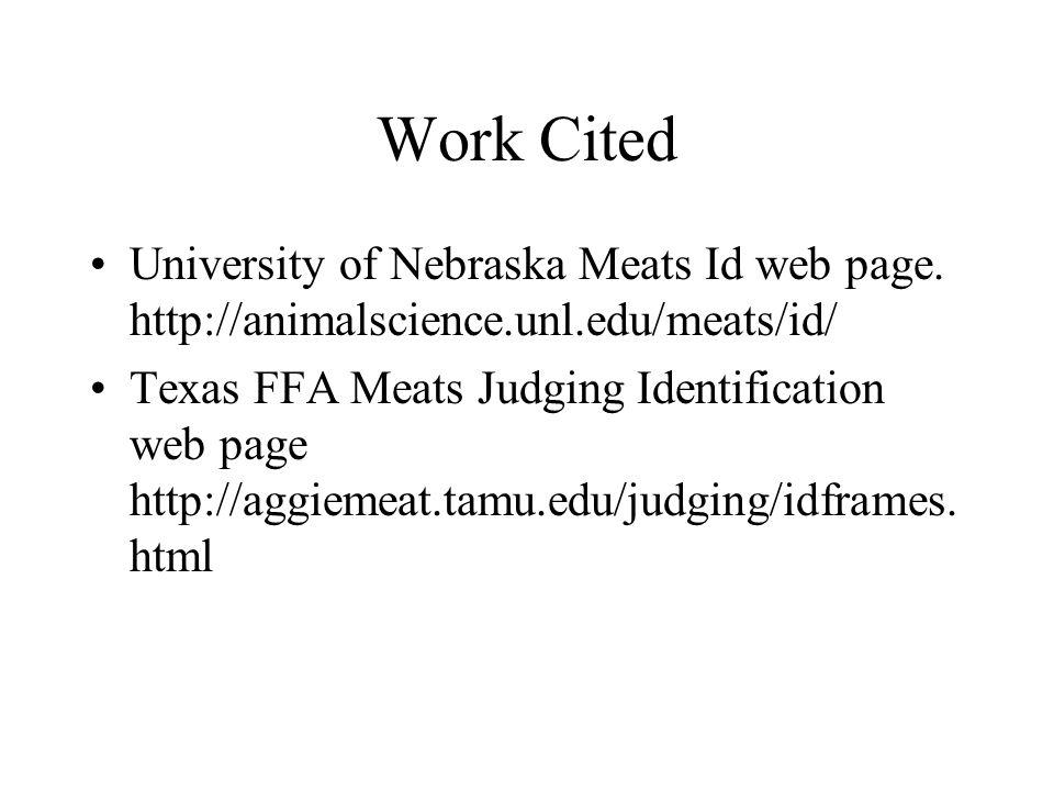 Work Cited University of Nebraska Meats Id web page. http://animalscience.unl.edu/meats/id/ Texas FFA Meats Judging Identification web page http://agg